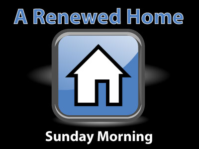 "Sunday AM Series: ""A Renewed Home"""