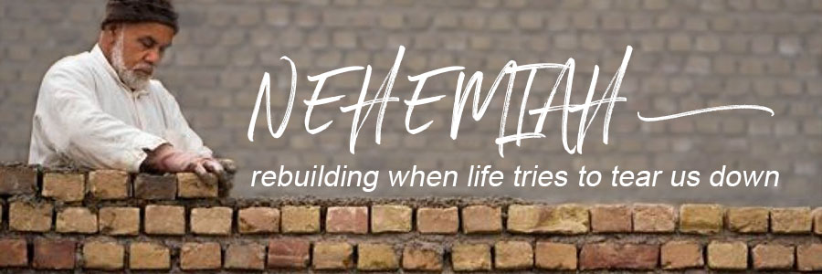 Nehemiah: Rebuilding After Life Tries to Tear Us Down